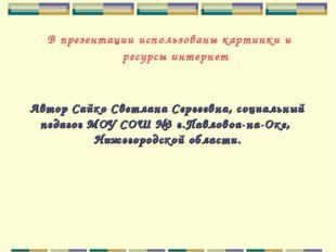 В презентации использованы картинки и ресурсы интернет Автор Сайко Светлана С