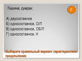 Выберите правильный вариант характеристики предложения Тишина, сумрак. А) дву