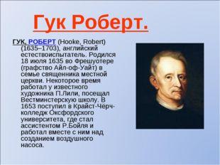Гук Роберт. ГУК, РОБЕРТ (Hooke, Robert) (1635–1703), английский естествоиспыт