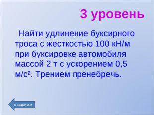 3 уровень Найти удлинение буксирного троса с жесткостью 100 кН/м при буксиров