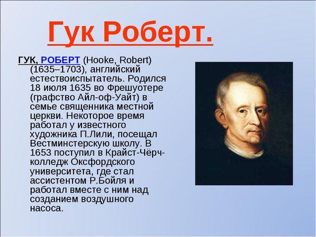 Гук Роберт. ГУК, РОБЕРТ (Hooke, Robert) (1635–1703), английский естествоиспыт...