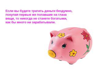 Если вы будете тратить деньги бездумно, покупая первые же попавшие на глаза в