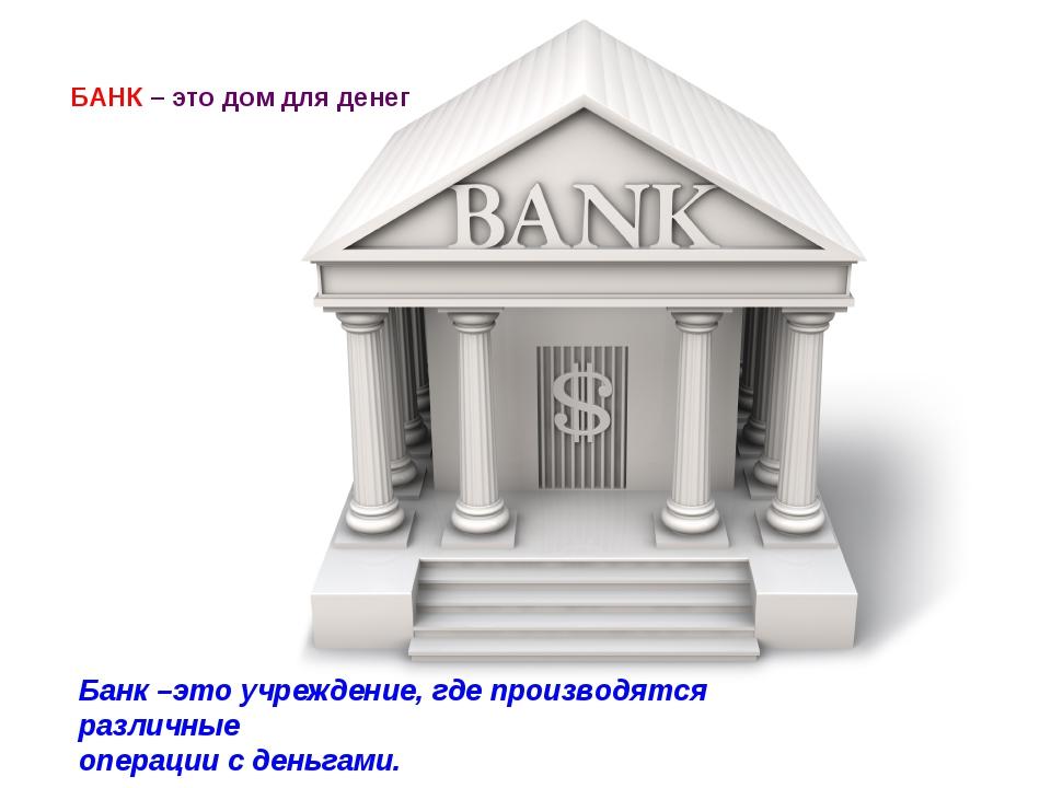 БАНК – это дом для денег Банк –это учреждение, где производятся различные опе...