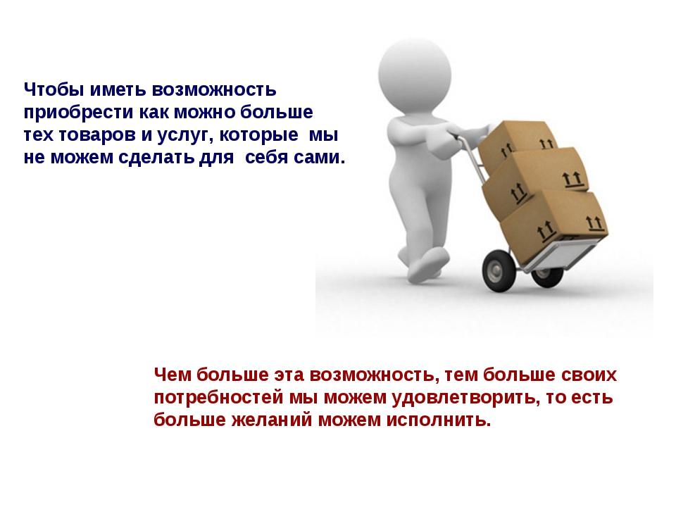 Чтобы иметь возможность приобрести как можно больше тех товаров и услуг, кото...