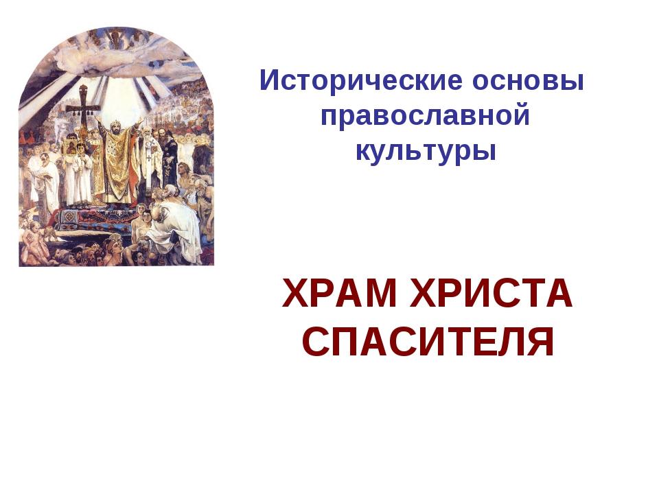 Исторические основы православной культуры ХРАМ ХРИСТА СПАСИТЕЛЯ