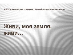 Живи, моя земля, живи… МБОУ «Ахаликская основная общеобразовательная школа»