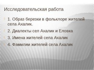 Исследовательская работа 1. Образ березки в фольклоре жителей села Ахалик. 2.