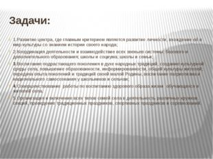 Задачи: 1.Развитие центра, где главным критерием является развитие личности,