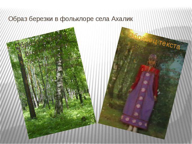 Образ березки в фольклоре села Ахалик