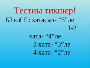 """Тестны тикшер! Бәяләү: хатасыз- """"5""""ле 1-2 хата- """"4""""ле 3 хата- """"3""""ле 4 хата"""