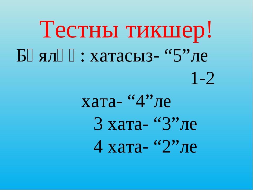 """Тестны тикшер! Бәяләү: хатасыз- """"5""""ле 1-2 хата- """"4""""ле 3 хата- """"3""""ле 4 хата..."""