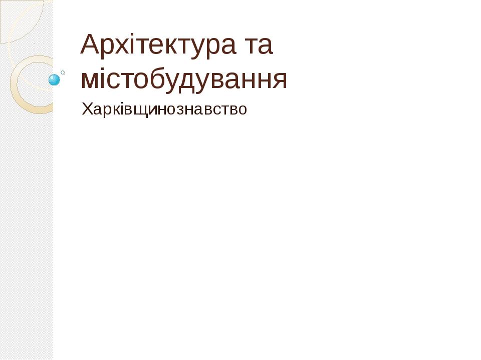 Архітектура та містобудування Харківщинознавство