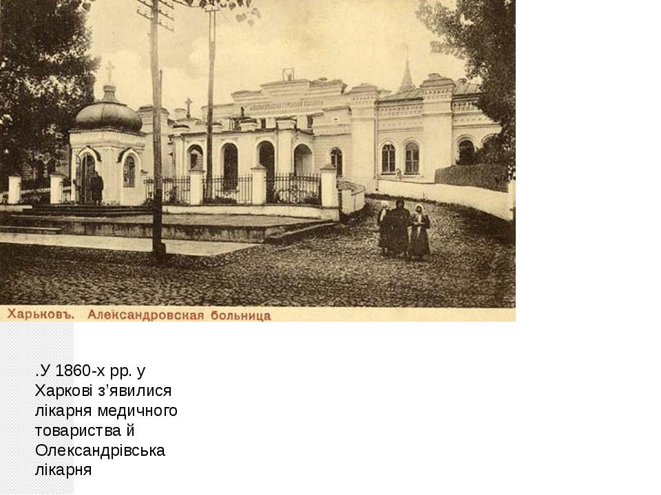 .У 1860-х рр. у Харкові з'явилися лікарня медичного товариства й Олександрівс...