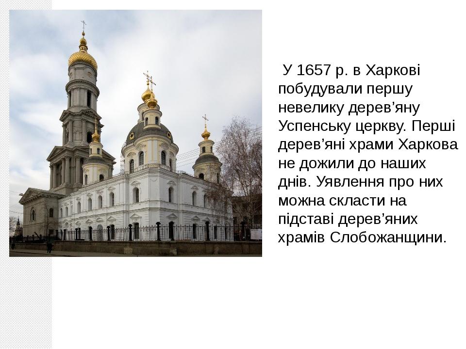 У 1657 р. в Харкові побудували першу невелику дерев'яну Успенську церкву. Пе...