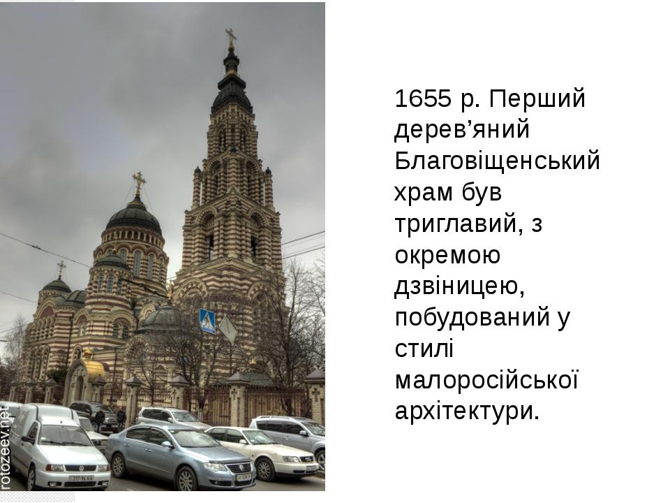 1655 р. Перший дерев'яний Благовіщенський храм був триглавий, з окремою дзвін...