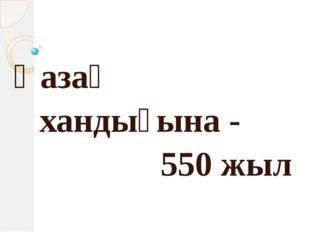 Қазақ хандығына - 550 жыл