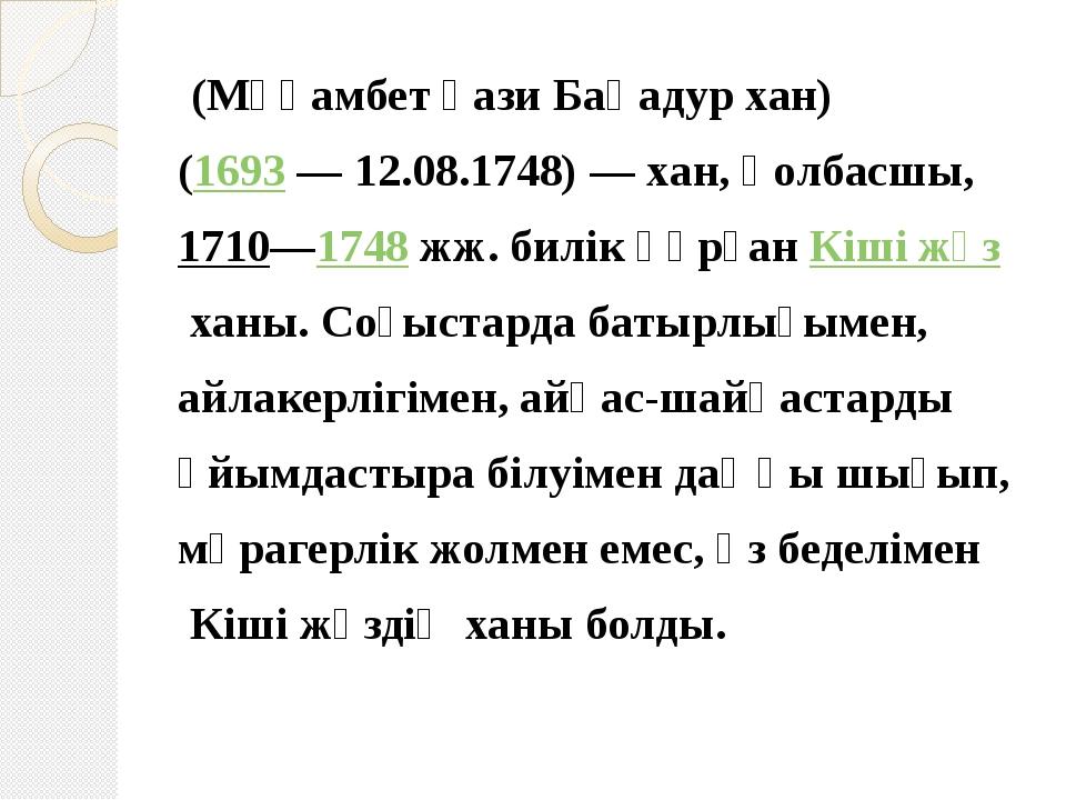 (Мұқамбет Ғази Баһадур хан) (1693 — 12.08.1748) — хан, қолбасшы, 1710—1748 ж...