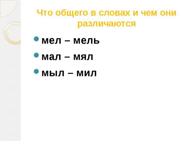Что общего в словах и чем они различаются мел – мель мал – мял мыл – мил