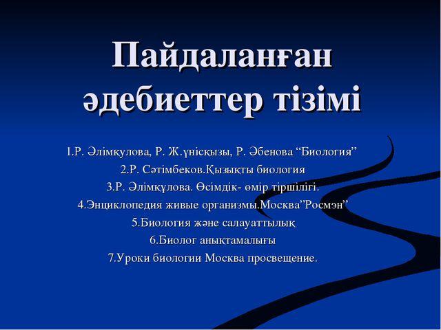 """Пайдаланған әдебиеттер тізімі 1.Р. Әлімқулова, Р. Ж.үнісқызы, Р. Әбенова """"Био..."""