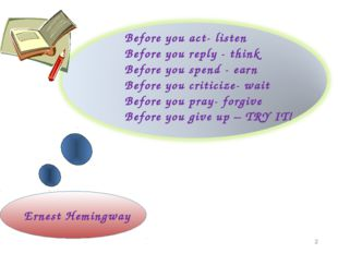 Before you act- listen Before you reply - think Before you spend - earn Befor