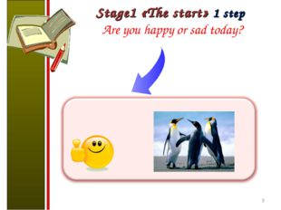 Stage1 «The start» 1 step Are you happy or sad today? *