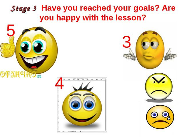 Stage 3 Have you reached your goals? Are you happy with the lesson? 5 4 3