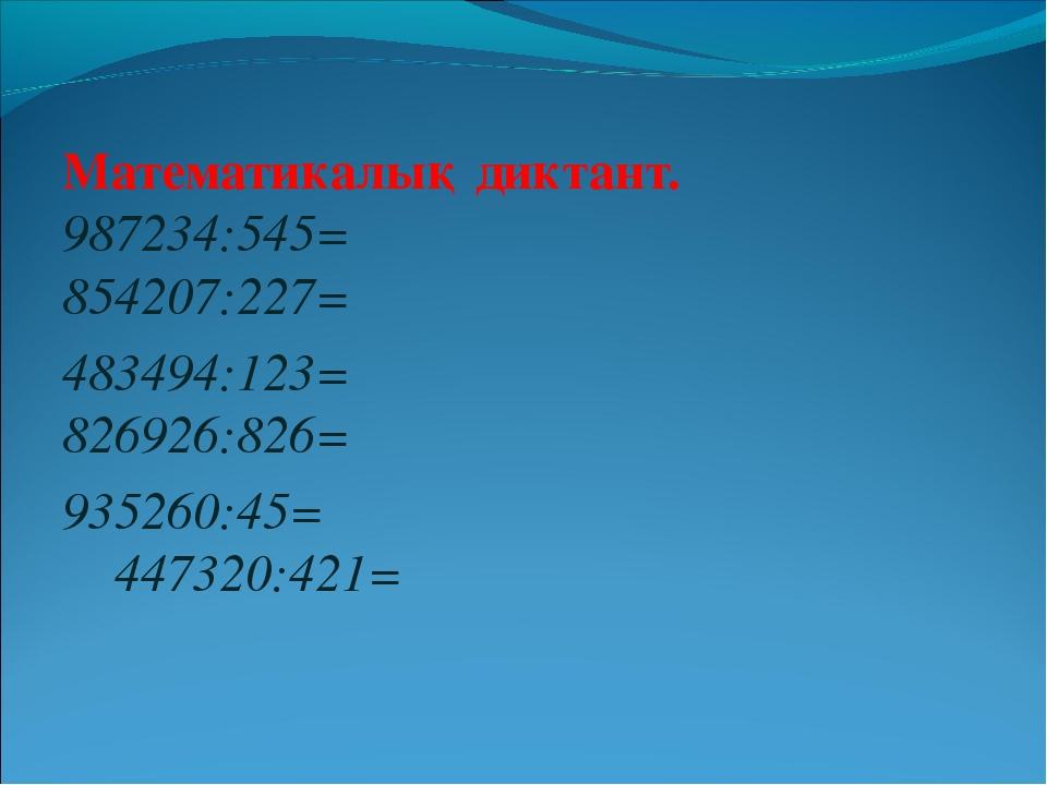 Математикалық диктант. 987234:545= 854207:227= 483494:123= 826926:826= 935260...