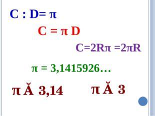 π ≈ 3,14 π ≈ 3 C : D= π C = π D C=2Rπ =2πR π = 3,1415926…