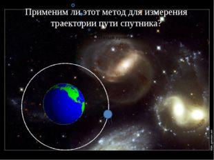 Применим ли этот метод для измерения траектории пути спутника?