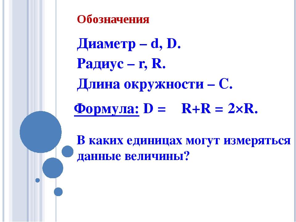 Обозначения Диаметр – d, D. Радиус – r, R. Длина окружности – C. В каких един...