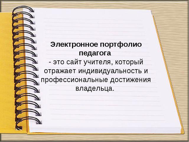 Электронное портфолио педагога - это сайт учителя, который отражает индивидуа...