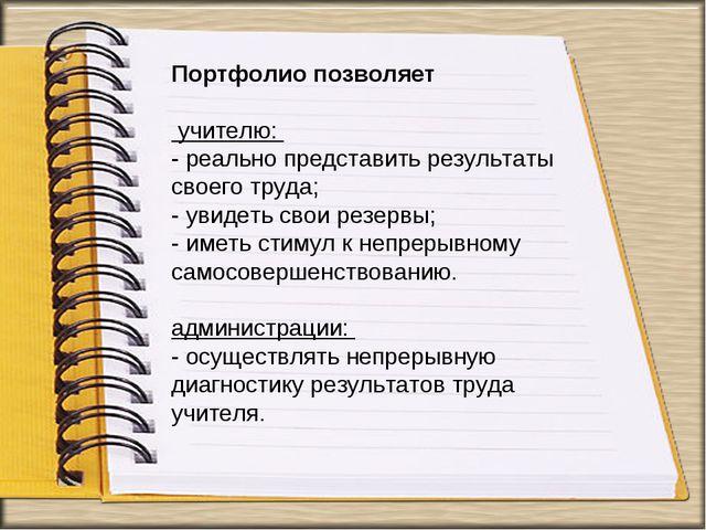 Портфолио позволяет учителю: - реально представить результаты своего труда; -...