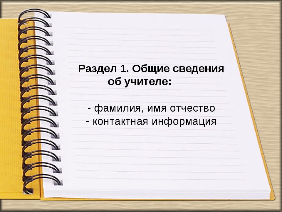 Раздел 1. Общие сведения об учителе: - фамилия, имя отчество - контактная инф...