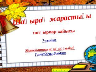 Шаңырақ жарастығы 7-сынып Математика пәні мұғалімі Толеубаева Багдат тапқырла