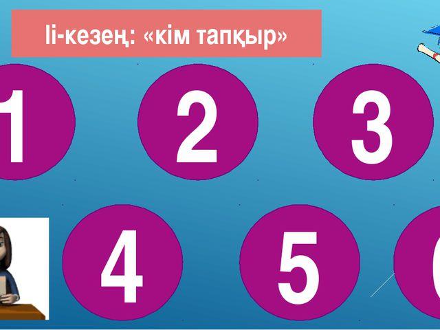 Іі-кезең: «кім тапқыр» 1 4 2 5 6 3