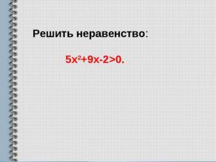 Решить неравенство: 5х2+9х-2>0.