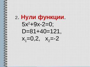 2. Нули функции. 5х2+9х-2=0; D=81+40=121, х1=0,2, х2=-2