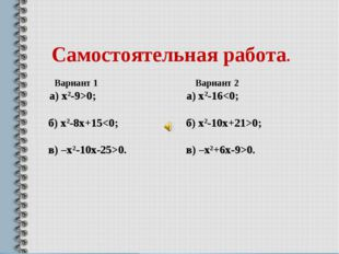 Самостоятельная работа. Вариант 1 Вариант 2 а) х2-9>0; а) х2-160. в) –х2+6х-