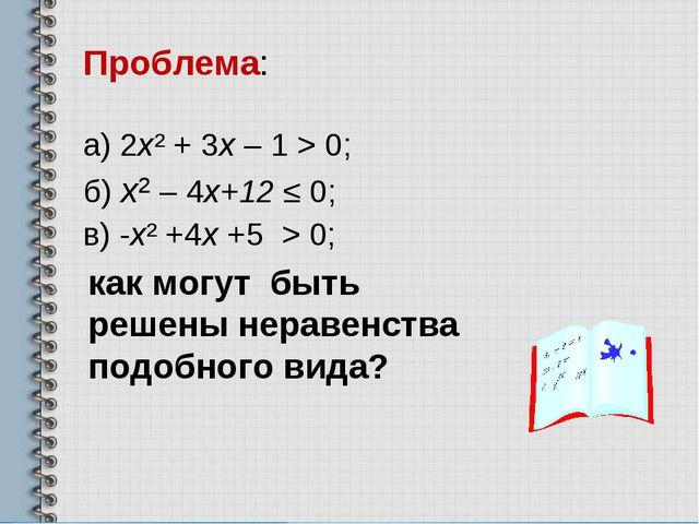 Проблема: а) 2х² + 3х – 1 > 0; б) х² – 4х+12 ≤ 0; в) -х² +4х +5 > 0;  как мо...