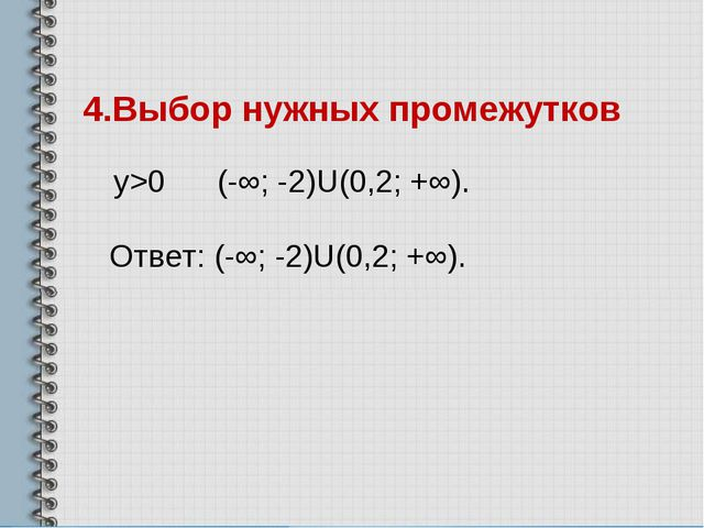 4.Выбор нужных промежутков у>0 (-∞; -2)U(0,2; +∞). Ответ: (-∞; -2)U(0,2; +∞).