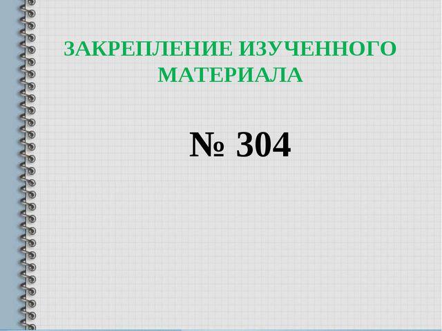 ЗАКРЕПЛЕНИЕ ИЗУЧЕННОГО МАТЕРИАЛА № 304