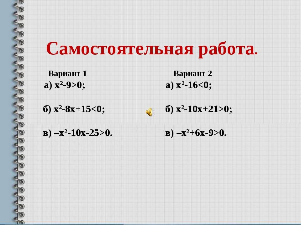 Самостоятельная работа. Вариант 1 Вариант 2 а) х2-9>0; а) х2-160. в) –х2+6х-...