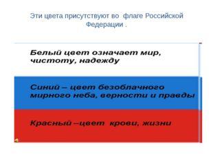 Эти цвета присутствуют во флаге Российской Федерации .