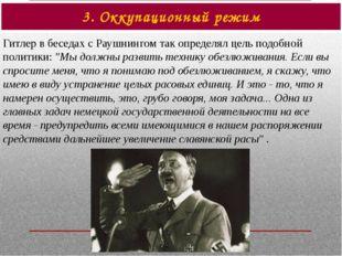 3. Оккупационный режим Гитлер в беседах с Раушнингом так определял цель подоб