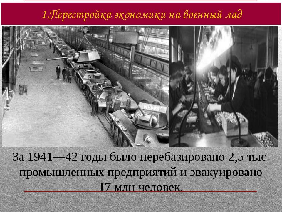 За 1941—42 годы было перебазировано 2,5 тыс. промышленных предприятий и эваку...