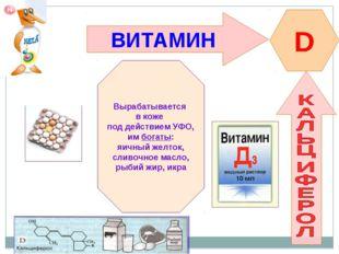 ВИТАМИН D Вырабатывается в коже под действием УФО, им богаты: яичный желток,
