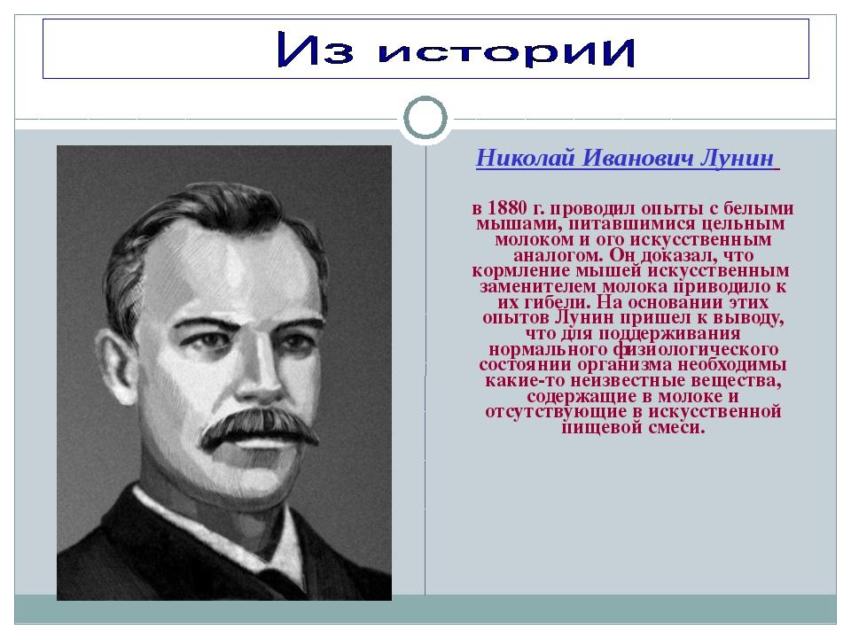 Николай Иванович Лунин в 1880 г. проводил опыты с белыми мышами, питавшимися...
