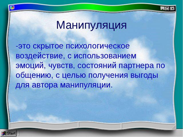 Манипуляция -это скрытое психологическое воздействие, с использованием эмоций...