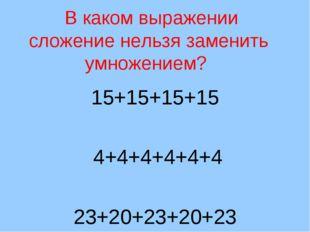 В каком выражении сложение нельзя заменить умножением? 15+15+15+15 4+4+4+4+4