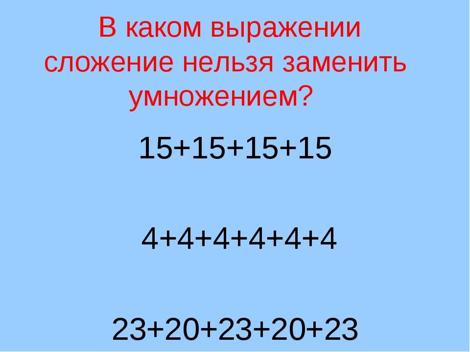 В каком выражении сложение нельзя заменить умножением? 15+15+15+15 4+4+4+4+4...
